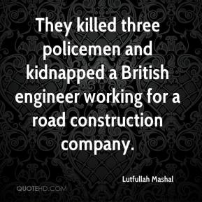 Lutfullah Mashal  - They killed three policemen and kidnapped a British engineer working for a road construction company.