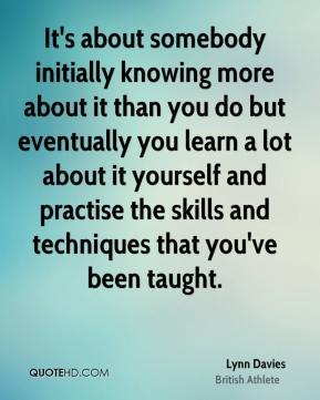 Lynn Davies - It's about somebody initially knowing more about it than you do but eventually you learn a lot about it yourself and practise the skills and techniques that you've been taught.