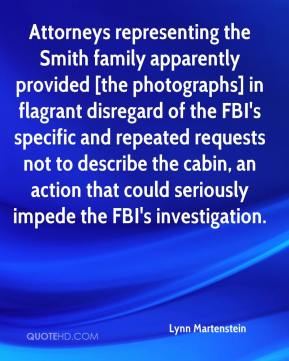 Lynn Martenstein  - Attorneys representing the Smith family apparently provided [the photographs] in flagrant disregard of the FBI's specific and repeated requests not to describe the cabin, an action that could seriously impede the FBI's investigation.