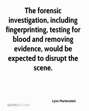 Lynn Martenstein  - The forensic investigation, including fingerprinting, testing for blood and removing evidence, would be expected to disrupt the scene.