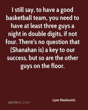 Lynn Washowich  - I still say, to have a good basketball team, you need to have at least three guys a night in double digits, if not four. There's no question that (Shanahan is) a key to our success, but so are the other guys on the floor.