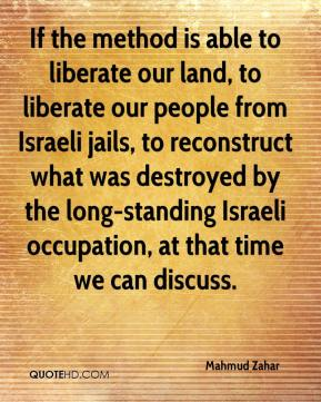 Mahmud Zahar  - If the method is able to liberate our land, to liberate our people from Israeli jails, to reconstruct what was destroyed by the long-standing Israeli occupation, at that time we can discuss.
