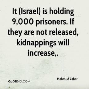 Mahmud Zahar  - It (Israel) is holding 9,000 prisoners. If they are not released, kidnappings will increase.