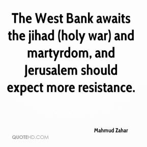 Mahmud Zahar  - The West Bank awaits the jihad (holy war) and martyrdom, and Jerusalem should expect more resistance.
