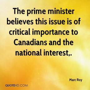Marc Roy  - The prime minister believes this issue is of critical importance to Canadians and the national interest.