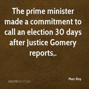 Marc Roy  - The prime minister made a commitment to call an election 30 days after Justice Gomery reports.