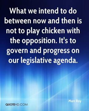 Marc Roy  - What we intend to do between now and then is not to play chicken with the opposition. It's to govern and progress on our legislative agenda.