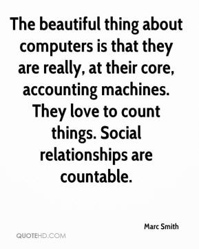Marc Smith  - The beautiful thing about computers is that they are really, at their core, accounting machines. They love to count things. Social relationships are countable.