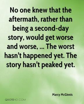 Marcy McGinnis  - No one knew that the aftermath, rather than being a second-day story, would get worse and worse, ... The worst hasn't happened yet. The story hasn't peaked yet.