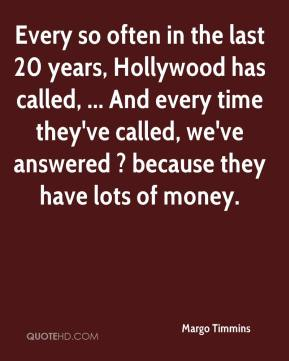Margo Timmins  - Every so often in the last 20 years, Hollywood has called, ... And every time they've called, we've answered ? because they have lots of money.