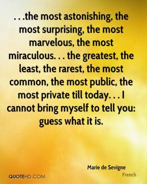 Marie de Sevigne  - . . .the most astonishing, the most surprising, the most marvelous, the most miraculous. . . the greatest, the least, the rarest, the most common, the most public, the most private till today. . . I cannot bring myself to tell you: guess what it is.