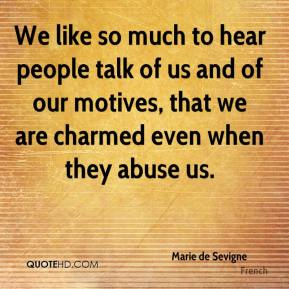 Marie de Sevigne  - We like so much to hear people talk of us and of our motives, that we are charmed even when they abuse us.