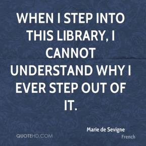 Marie de Sevigne  - When I step into this library, I cannot understand why I ever step out of it.