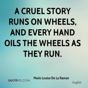 Marie Louise De La Ramee  - A cruel story runs on wheels, and every hand oils the wheels as they run.