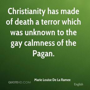 Marie Louise De La Ramee  - Christianity has made of death a terror which was unknown to the gay calmness of the Pagan.