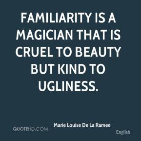 Marie Louise De La Ramee  - Familiarity is a magician that is cruel to beauty but kind to ugliness.