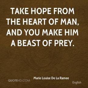 Marie Louise De La Ramee  - Take hope from the heart of man, and you make him a beast of prey.