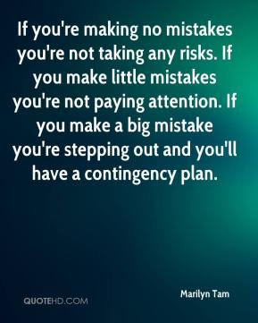 If you're making no mistakes you're not taking any risks. If you make little mistakes you're not paying attention. If you make a big mistake you're stepping out and you'll have a contingency plan.