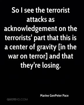 Marine GenPeter Pace  - So I see the terrorist attacks as acknowledgement on the terrorists' part that this is a center of gravity [in the war on terror] and that they're losing.