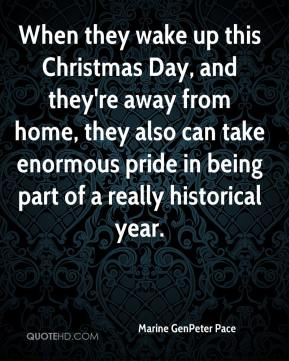 Marine GenPeter Pace  - When they wake up this Christmas Day, and they're away from home, they also can take enormous pride in being part of a really historical year.