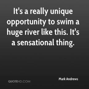 Mark Andrews  - It's a really unique opportunity to swim a huge river like this. It's a sensational thing.