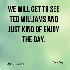 Mark Bray  - We will get to see Ted Williams and just kind of enjoy the day.