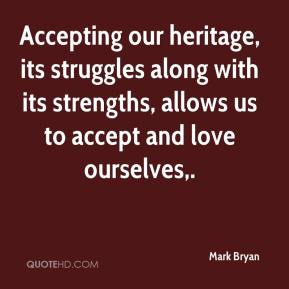 Mark Bryan  - Accepting our heritage, its struggles along with its strengths, allows us to accept and love ourselves.
