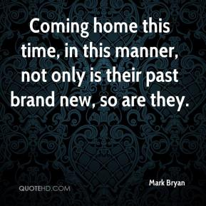Coming home this time, in this manner, not only is their past brand new, so are they.