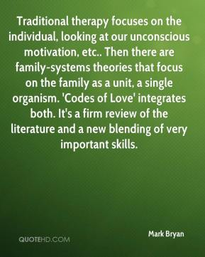 Mark Bryan  - Traditional therapy focuses on the individual, looking at our unconscious motivation, etc.. Then there are family-systems theories that focus on the family as a unit, a single organism. 'Codes of Love' integrates both. It's a firm review of the literature and a new blending of very important skills.