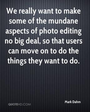 Mark Dahm  - We really want to make some of the mundane aspects of photo editing no big deal, so that users can move on to do the things they want to do.