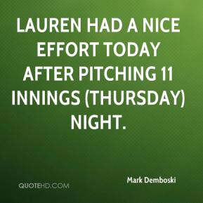 Mark Demboski  - Lauren had a nice effort today after pitching 11 innings (Thursday) night.