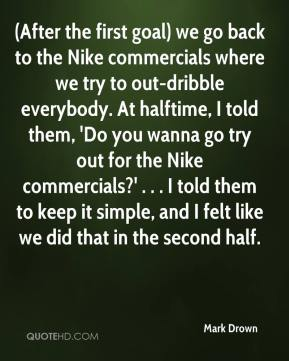 Mark Drown  - (After the first goal) we go back to the Nike commercials where we try to out-dribble everybody. At halftime, I told them, 'Do you wanna go try out for the Nike commercials?' . . . I told them to keep it simple, and I felt like we did that in the second half.