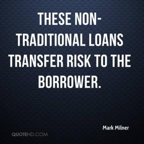 Mark Milner  - These non-traditional loans transfer risk to the borrower.
