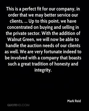 Mark Reid  - This is a perfect fit for our company, in order that we may better service our clients, ... Up to this point, we have concentrated on buying and selling in the private sector. With the addition of Walnut Green, we will now be able to handle the auction needs of our clients as well. We are very fortunate indeed to be involved with a company that boasts such a great tradition of honesty and integrity.