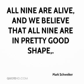 Mark Schweiker  - All nine are alive, and we believe that all nine are in pretty good shape.