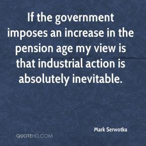 Mark Serwotka  - If the government imposes an increase in the pension age my view is that industrial action is absolutely inevitable.