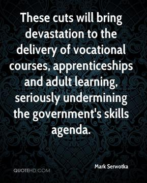 Mark Serwotka  - These cuts will bring devastation to the delivery of vocational courses, apprenticeships and adult learning, seriously undermining the government's skills agenda.