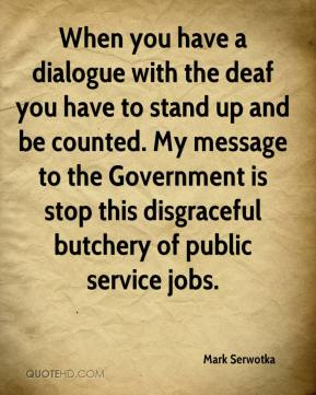 Mark Serwotka  - When you have a dialogue with the deaf you have to stand up and be counted. My message to the Government is stop this disgraceful butchery of public service jobs.