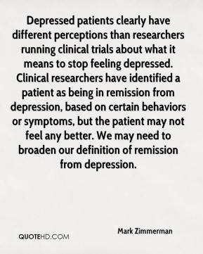 Mark Zimmerman  - Depressed patients clearly have different perceptions than researchers running clinical trials about what it means to stop feeling depressed. Clinical researchers have identified a patient as being in remission from depression, based on certain behaviors or symptoms, but the patient may not feel any better. We may need to broaden our definition of remission from depression.