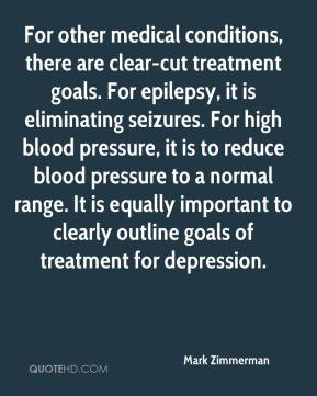 Mark Zimmerman  - For other medical conditions, there are clear-cut treatment goals. For epilepsy, it is eliminating seizures. For high blood pressure, it is to reduce blood pressure to a normal range. It is equally important to clearly outline goals of treatment for depression.