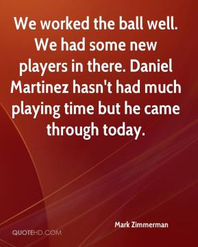 Mark Zimmerman  - We worked the ball well. We had some new players in there. Daniel Martinez hasn't had much playing time but he came through today.