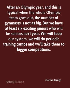 Martha Karolyi  - After an Olympic year, and this is typical when the whole Olympic team goes out, the number of gymnasts is not as big. But we have at least six exciting juniors who will be seniors next year. We will keep our system, we will do periodic training camps and we'll take them to bigger competitions.