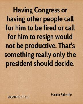 Martha Rainville  - Having Congress or having other people call for him to be fired or call for him to resign would not be productive. That's something really only the president should decide.