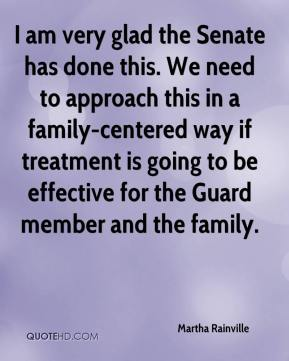 Martha Rainville  - I am very glad the Senate has done this. We need to approach this in a family-centered way if treatment is going to be effective for the Guard member and the family.