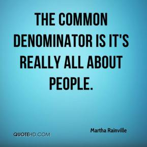 Martha Rainville  - The common denominator is it's really all about people.
