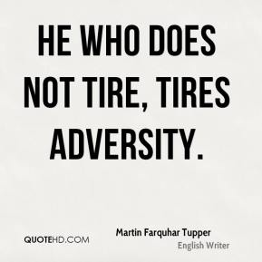 Martin Farquhar Tupper - He who does not tire, tires adversity.