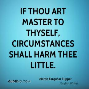 Martin Farquhar Tupper - If thou art master to thyself, circumstances shall harm thee little.