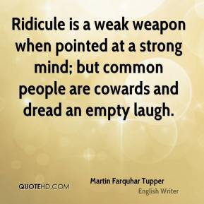 Ridicule is a weak weapon when pointed at a strong mind; but common people are cowards and dread an empty laugh.