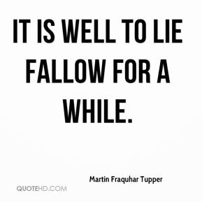 It is well to lie fallow for a while.