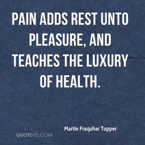 Martin Fraquhar Tupper  - Pain adds rest unto pleasure, and teaches the luxury of health.